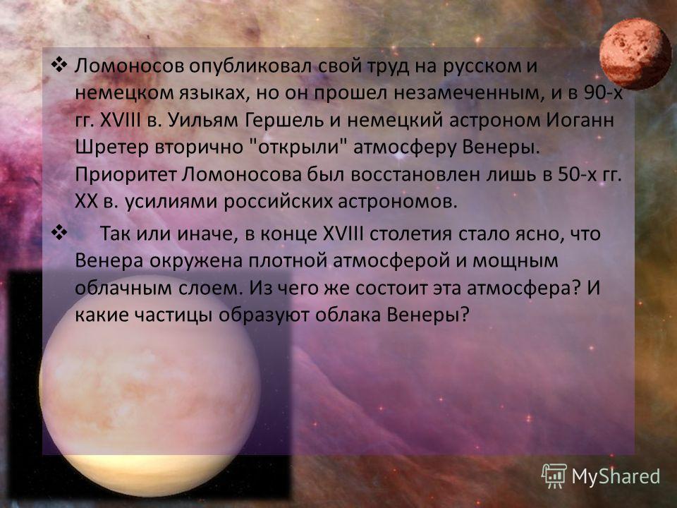 Ломоносов опубликовал свой труд на русском и немецком языках, но он прошел незамеченным, и в 90-х гг. XVIII в. Уильям Гершель и немецкий астроном Иоганн Шретер вторично