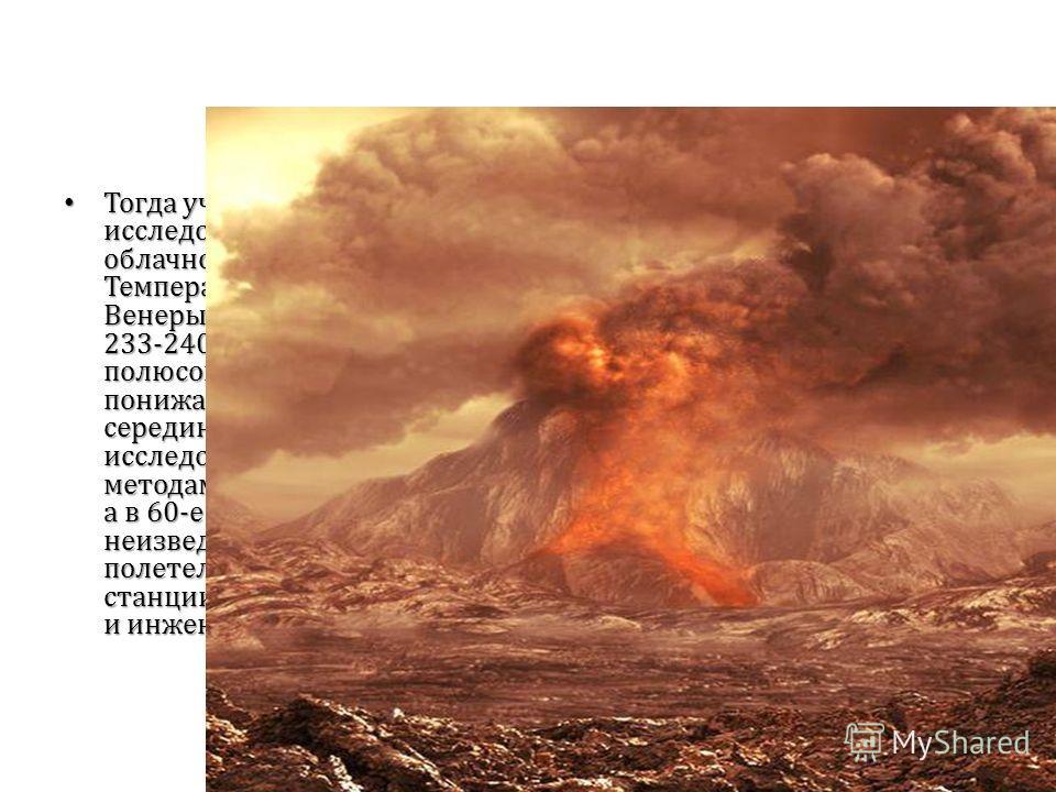 Тогда ученые принялись исследовать свойства облачного покрова Венеры. Температура облачного слоя Венеры оказалась равной 233-240 k (около -40°С). Близ полюсов планеты она понижалась до 205-213 k. В середине 50-х гг. начались исследования Венеры метод