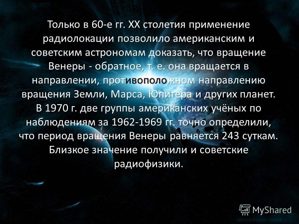 Только в 60-е гг. ХХ столетия применение радиолокации позволило американским и советским астрономам доказать, что вращение Венеры - обратное, т. е. она вращается в направлении, противоположном направлению вращения Земли, Марса, Юпитера и других плане