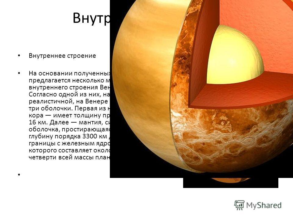 Внутреннее строение На основании полученных данных предлагается несколько моделей внутреннего строения Венеры. Согласно одной из них, наиболее реалистичной, на Венере имеется три оболочки. Первая из них кора имеет толщину примерно 16 км. Далее мантия