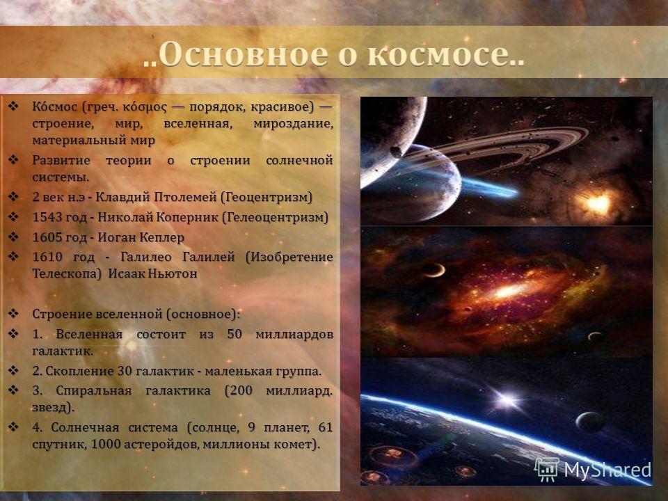 Ко́смос (греч. κόσμος порядок, красивое) строение, мир, вселенная, мироздание, материальный мир Ко́смос (греч. κόσμος порядок, красивое) строение, мир, вселенная, мироздание, материальный мир Развитие теории о строении солнечной системы. Развитие тео