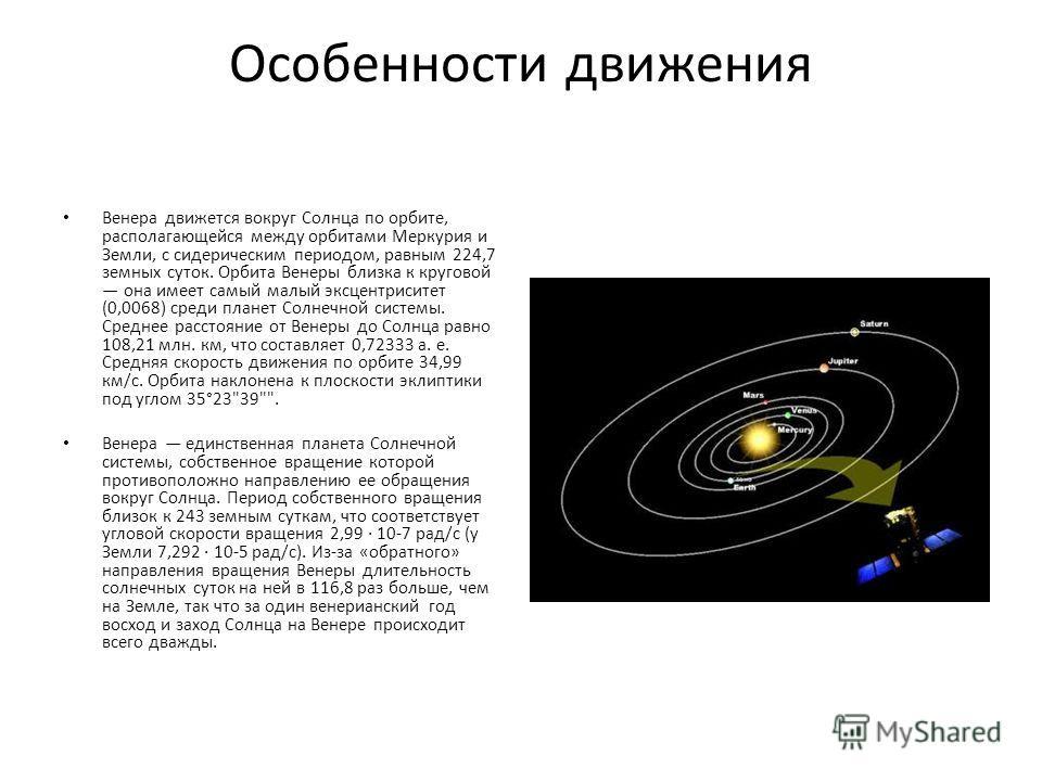 Особенности движения Венера движется вокруг Солнца по орбите, располагающейся между орбитами Меркурия и Земли, с сидерическим периодом, равным 224,7 земных суток. Орбита Венеры близка к круговой она имеет самый малый эксцентриситет (0,0068) среди пла