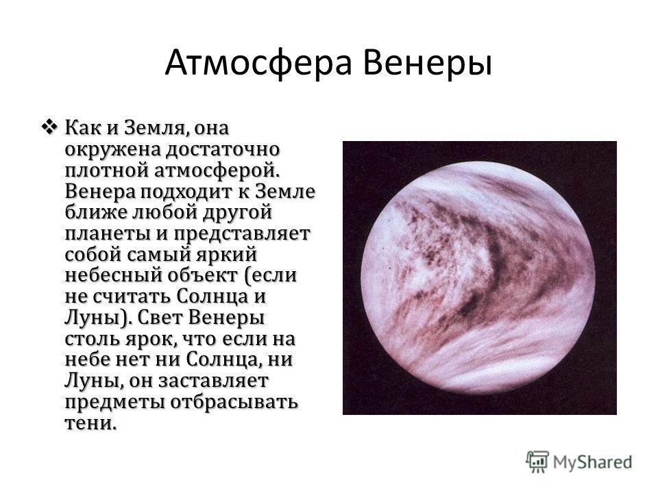 Атмосфера Венеры Как и Земля, она окружена достаточно плотной атмосферой. Венера подходит к Земле ближе любой другой планеты и представляет собой самый яркий небесный объект (если не считать Солнца и Луны). Свет Венеры столь ярок, что если на небе не