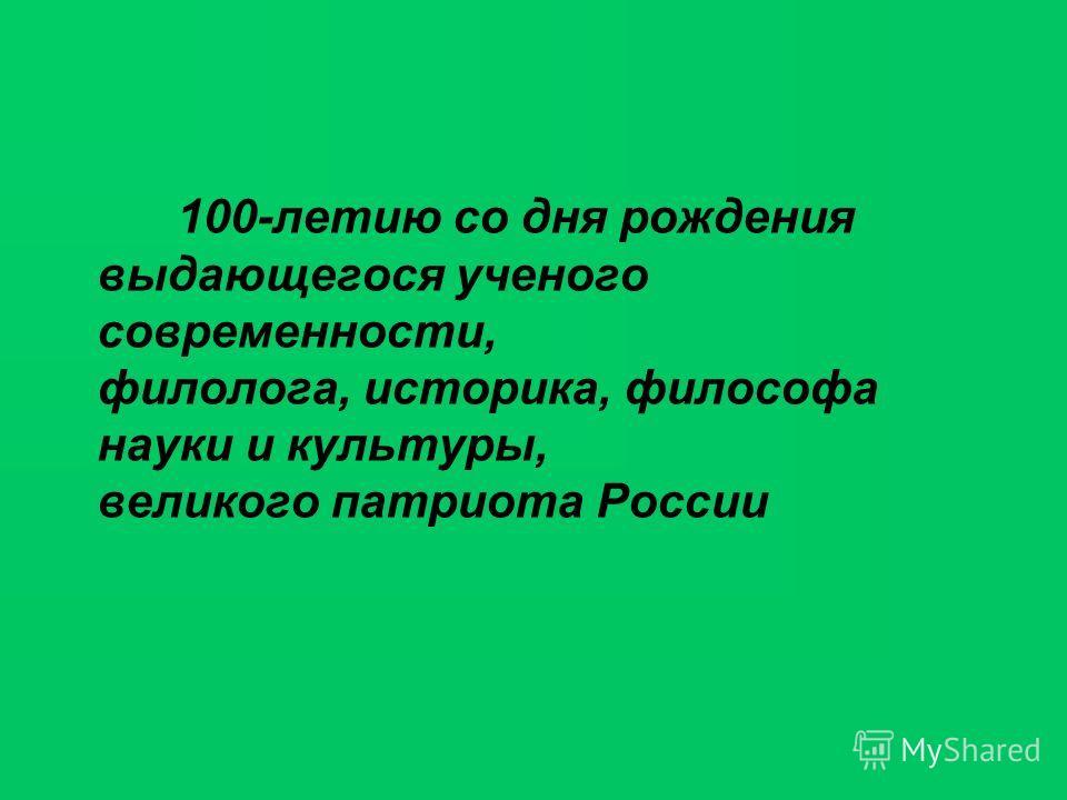 100-летию со дня рождения выдающегося ученого современности, филолога, историка, философа науки и культуры, великого патриота России