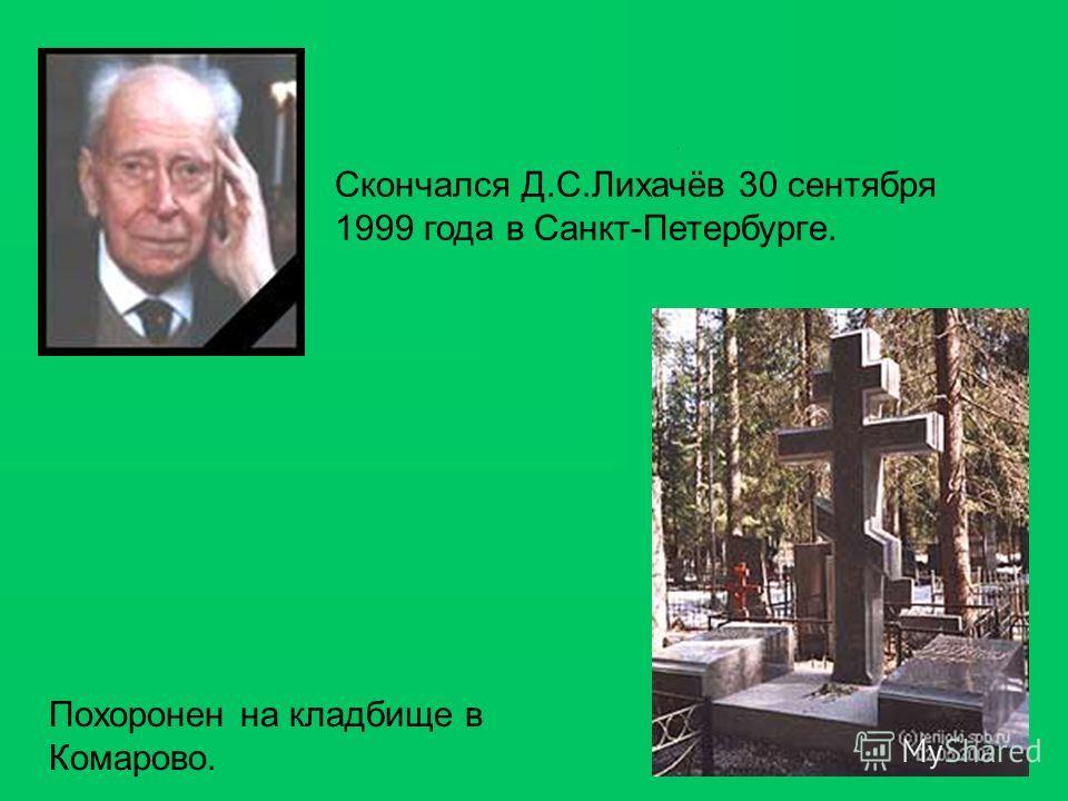 Скончался Д.С.Лихачёв 30 сентября 1999 года в Санкт-Петербурге. Похоронен на кладбище в Комарово.