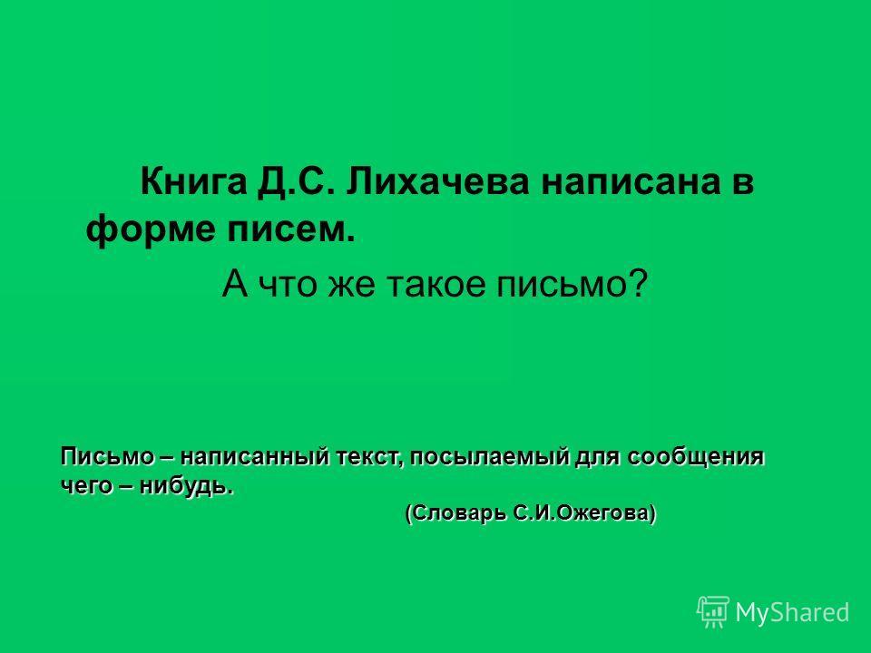 Книга Д.С. Лихачева написана в форме писем. А что же такое письмо? Письмо – написанный текст, посылаемый для сообщения чего – нибудь. (Словарь С.И.Ожегова)