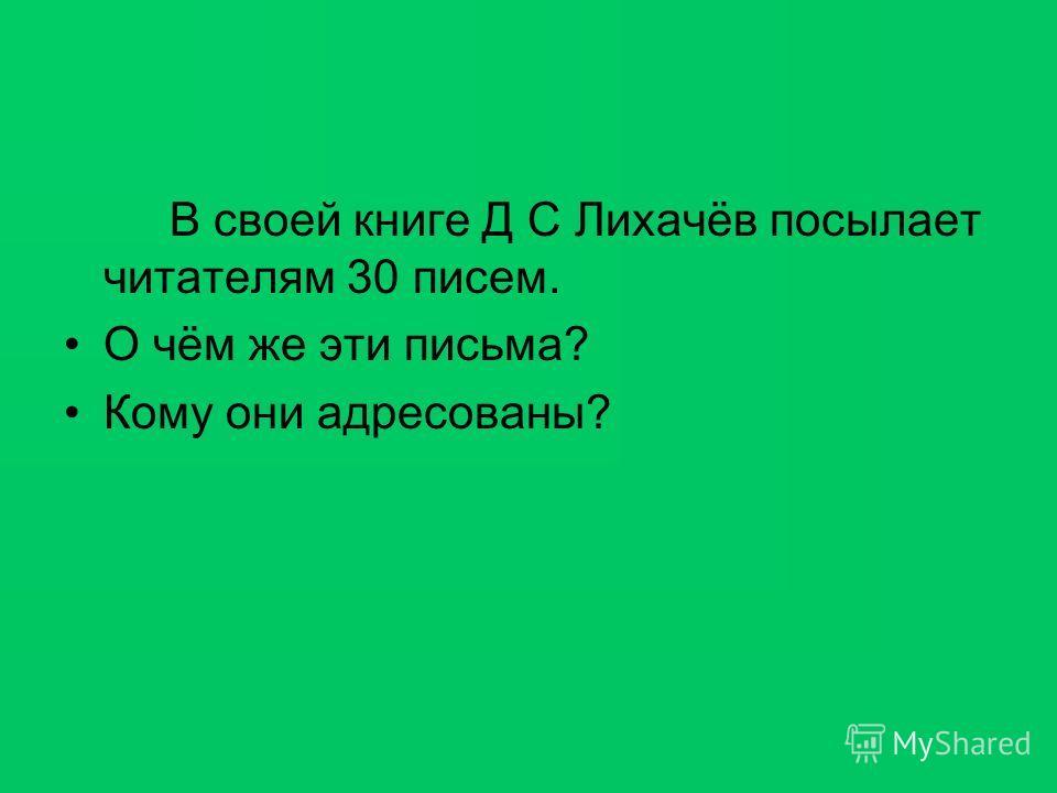 В своей книге Д С Лихачёв посылает читателям 30 писем. О чём же эти письма? Кому они адресованы?