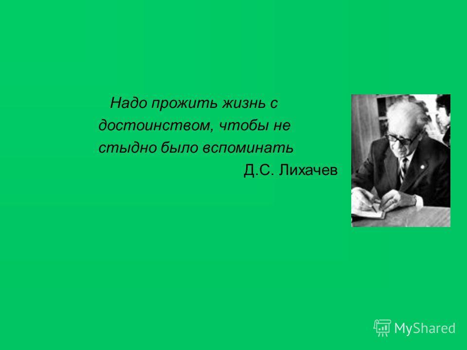 Надо прожить жизнь с достоинством, чтобы не стыдно было вспоминать Д.С. Лихачев