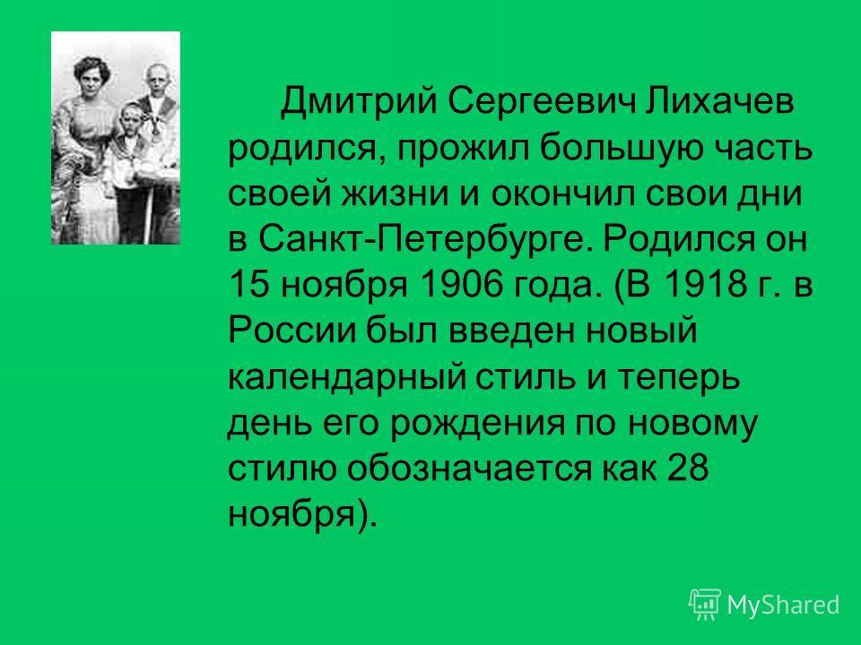 Дмитрий Сергеевич Лихачев родился, прожил большую часть своей жизни и окончил свои дни в Санкт-Петербурге. Родился он 15 ноября 1906 года. (В 1918 г. в России был введен новый календарный стиль и теперь день его рождения по новому стилю обозначается
