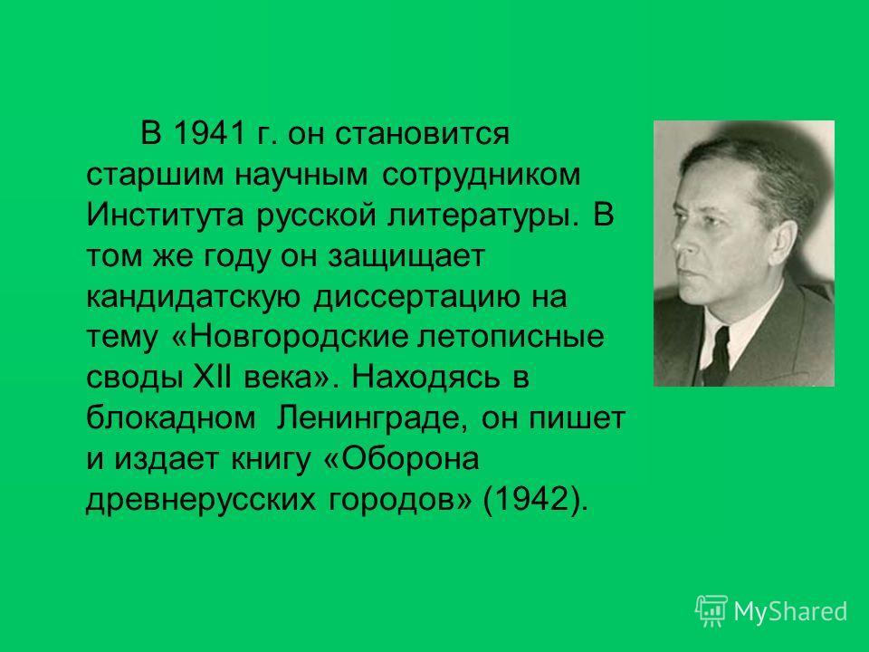 В 1941 г. он становится старшим научным сотрудником Института русской литературы. В том же году он защищает кандидатскую диссертацию на тему «Новгородские летописные своды XII века». Находясь в блокадном Ленинграде, он пишет и издает книгу «Оборона д