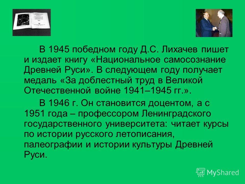 В 1945 победном году Д.С. Лихачев пишет и издает книгу «Национальное самосознание Древней Руси». В следующем году получает медаль «За доблестный труд в Великой Отечественной войне 1941–1945 гг.». В 1946 г. Он становится доцентом, а с 1951 года – проф