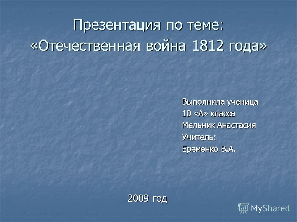 Презентация по теме: «Отечественная война 1812 года» Выполнила ученица 10 «А» класса Мельник Анастасия Учитель: Еременко В.А. 2009 год