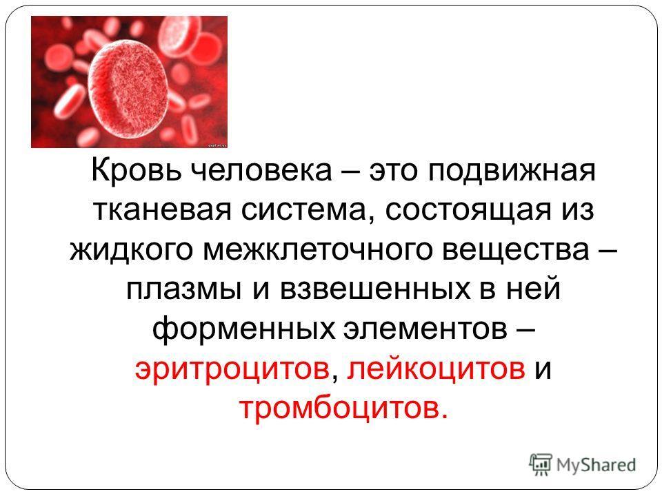 Кровь человека – это подвижная тканевая система, состоящая из жидкого межклеточного вещества – плазмы и взвешенных в ней форменных элементов – эритроцитов, лейкоцитов и тромбоцитов.