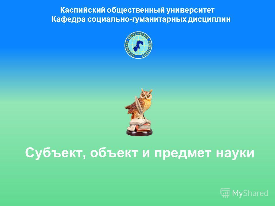 Субъект, объект и предмет науки Каспийский общественный университет Кафедра социально-гуманитарных дисциплин