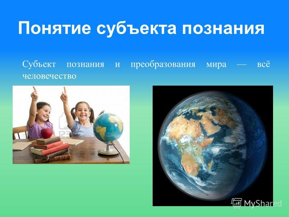 Понятие субъекта познания Субъект познания и преобразования мира всё человечество