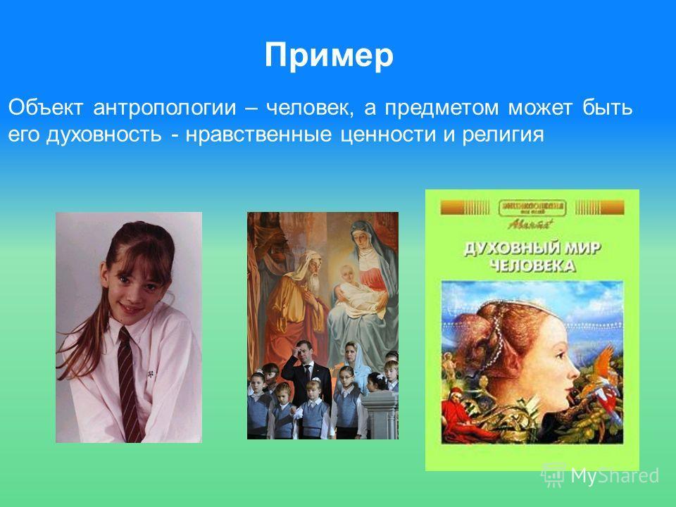 Пример Объект антропологии – человек, а предметом может быть его духовность - нравственные ценности и религия
