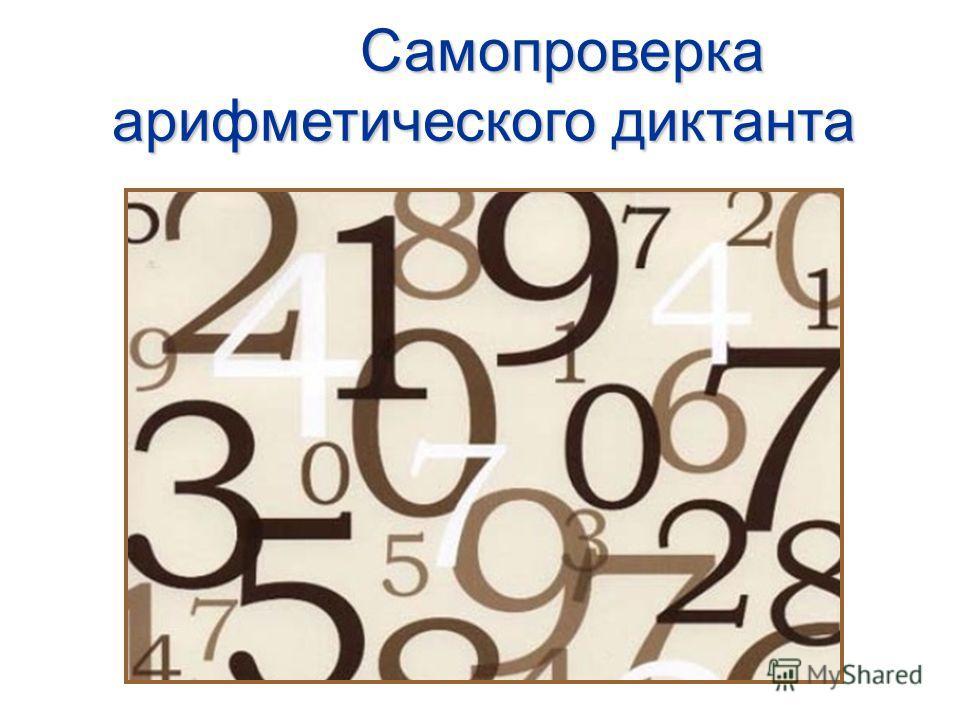 1. 80007. 3146 2. 1245648. 9060 3. 4250009. 69999 4. 1230010. 6999 5. 2600011. 8001 6. 36510012. 9000 Самопроверка арифметического диктанта