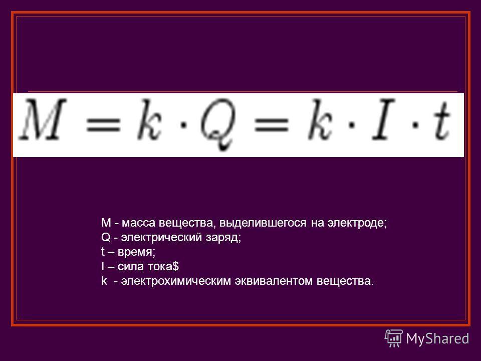 M - масса вещества, выделившегося на электроде; Q - электрический заряд; t – время; I – сила тока$ k - электрохимическим эквивалентом вещества.