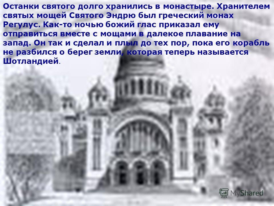 Останки святого долго хранились в монастыре. Хранителем святых мощей Святого Эндрю был греческий монах Регулус. Как-то ночью божий глас приказал ему отправиться вместе с мощами в далекое плавание на запад. Он так и сделал и плыл до тех пор, пока его