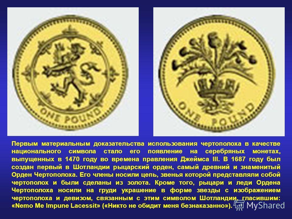 Первым материальным доказательства использования чертополоха в качестве национального символа стало его появление на серебряных монетах, выпущенных в 1470 году во времена правления Джеймса III. В 1687 году был создан первый в Шотландии рыцарский орде