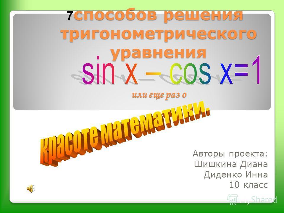 способов решения тригонометрического уравнения или еще раз о Авторы проекта: Шишкина Диана Диденко Инна 10 класс 7
