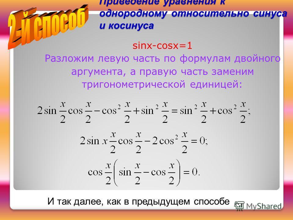 Приведение уравнения к однородному относительно синуса и косинуса sinx-cosx=1 Разложим левую часть по формулам двойного аргумента, а правую часть заменим тригонометрической единицей: И так далее, как в предыдущем способе …