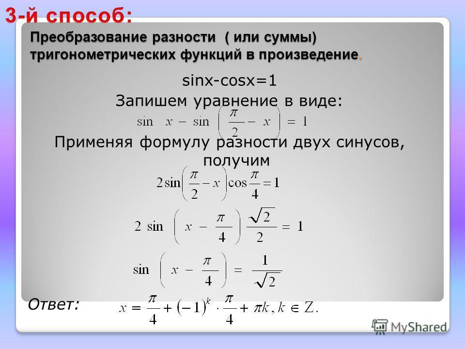 Преобразование разности ( или суммы) тригонометрических функций в произведение. Преобразование разности ( или суммы) тригонометрических функций в произведение. sinx-cosx=1 Запишем уравнение в виде: Применяя формулу разности двух синусов, получим Отве