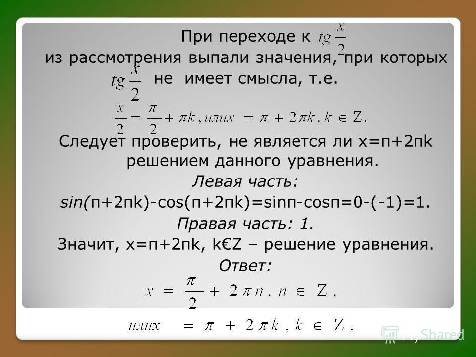 При переходе к из рассмотрения выпали значения, при которых не имеет смысла, т.е. Следует проверить, не является ли х=π+2πk решением данного уравнения. Левая часть: sin(π+2πk)-cos(π+2πk)=sinπ-cosπ=0-(-1)=1. Правая часть: 1. Значит, х=π+2πk, kZ – реше