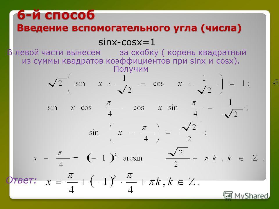 6-й способ Введение вспомогательного угла (числа) sinx-cosx=1 В левой части вынесем за скобку ( корень квадратный из суммы квадратов коэффициентов при sinx и cosx). Получим Ответ: