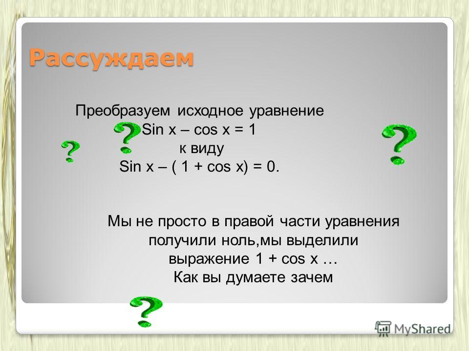 Мы не просто в правой части уравнения получили ноль,мы выделили выражение 1 + cos x … Как вы думаете зачем Рассуждаем Преобразуем исходное уравнение Sin x – cos x = 1 к виду Sin x – ( 1 + cos x) = 0.