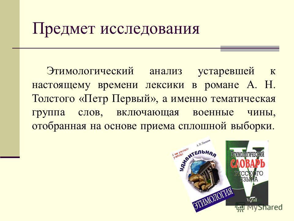 Предмет исследования Этимологический анализ устаревшей к настоящему времени лексики в романе А. Н. Толстого «Петр Первый», а именно тематическая группа слов, включающая военные чины, отобранная на основе приема сплошной выборки.