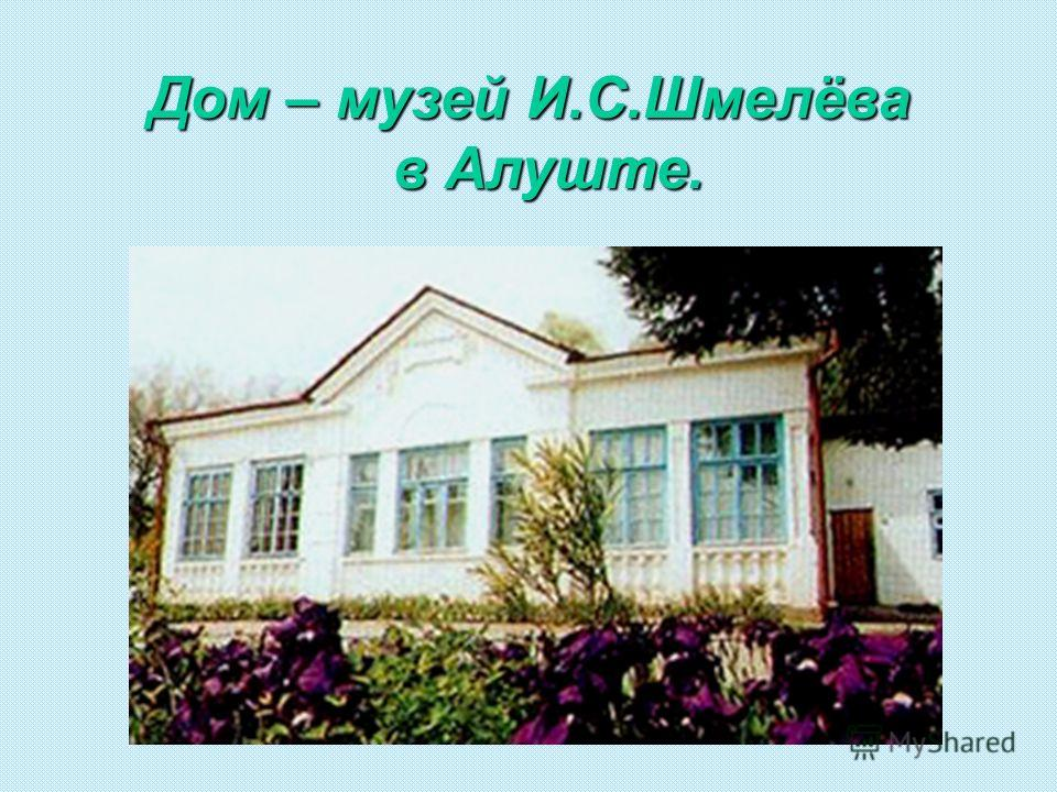 Дом – музей И.С.Шмелёва в Алуште. в Алуште.