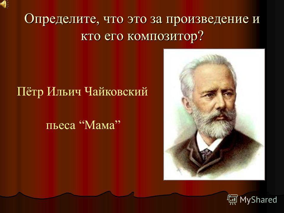 Определите, что это за произведение и кто его композитор? Пётр Ильич Чайковский пьеса Мама