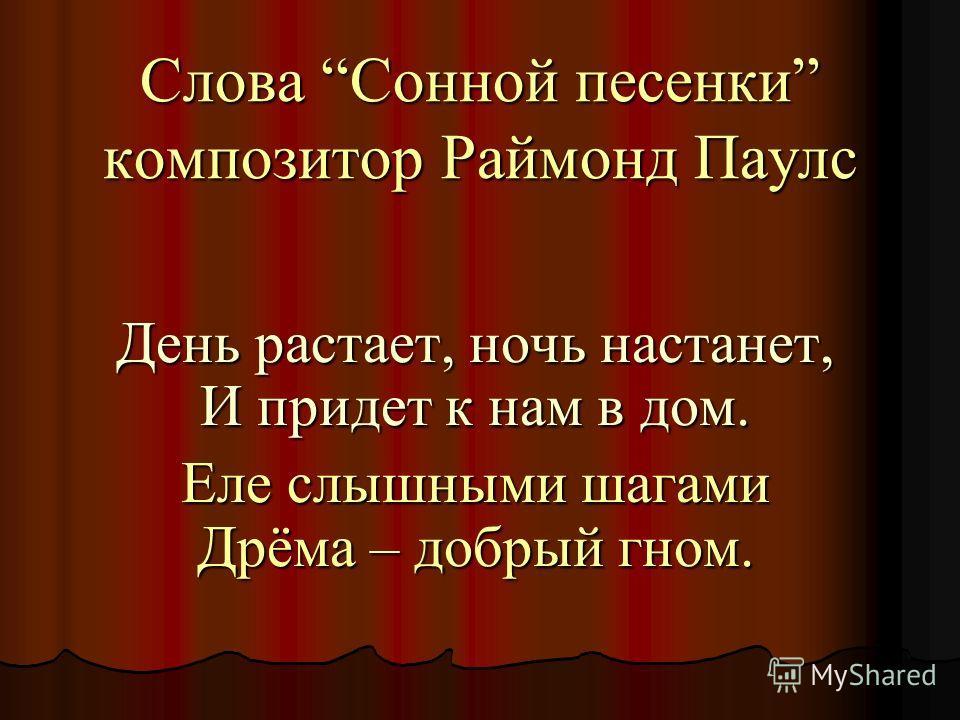 Слова Cонной песенки композитор Раймонд Паулс День растает, ночь настанет, И придет к нам в дом. Еле слышными шагами Дрёма – добрый гном.
