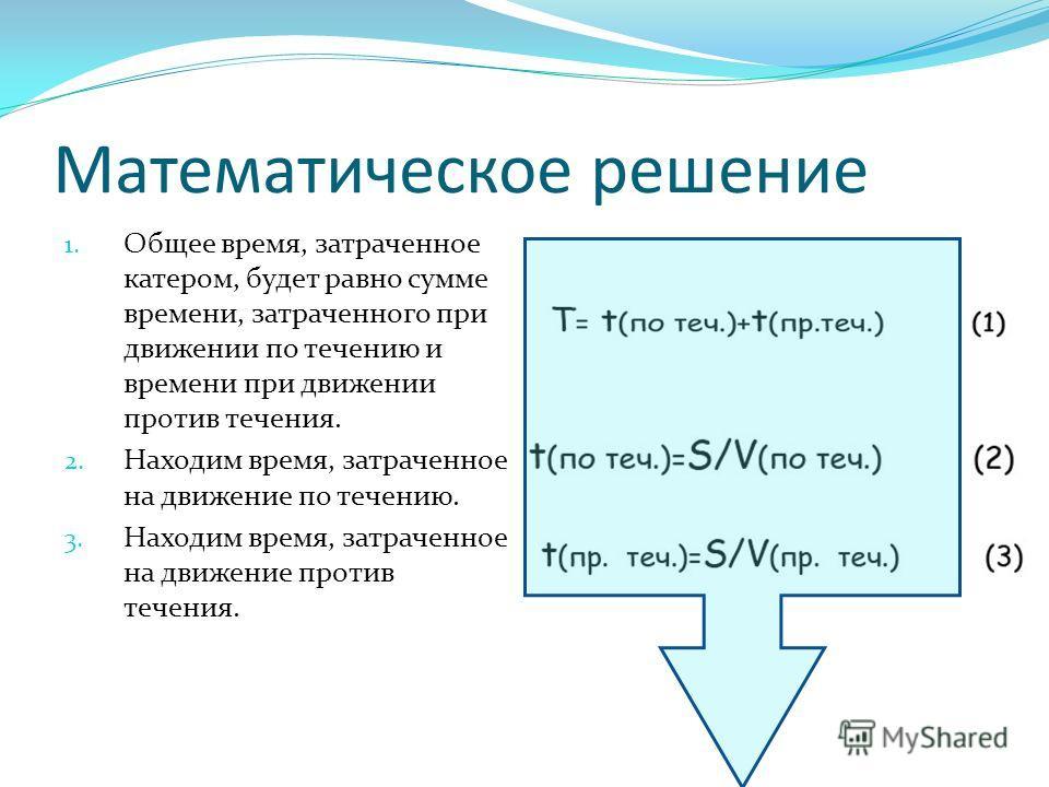 Математическое решение 1. Общее время, затраченное катером, будет равно сумме времени, затраченного при движении по течению и времени при движении против течения. 2. Находим время, затраченное на движение по течению. 3. Находим время, затраченное на
