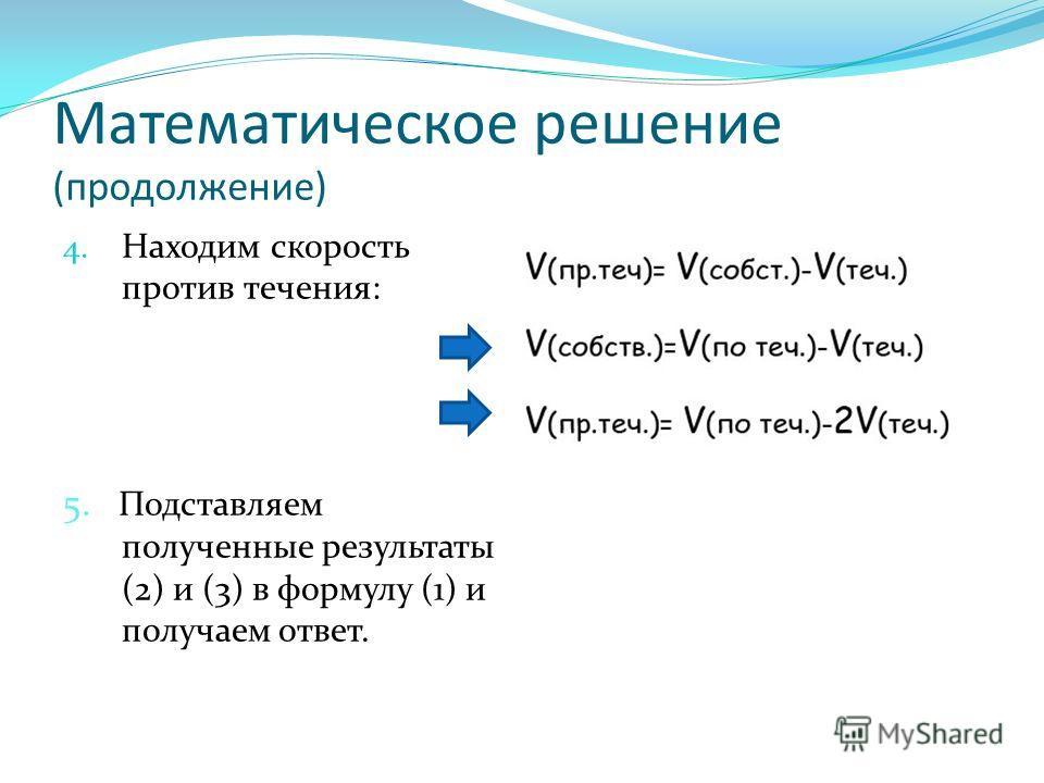 Математическое решение (продолжение) 4. Находим скорость против течения: 5. Подставляем полученные результаты (2) и (3) в формулу (1) и получаем ответ.