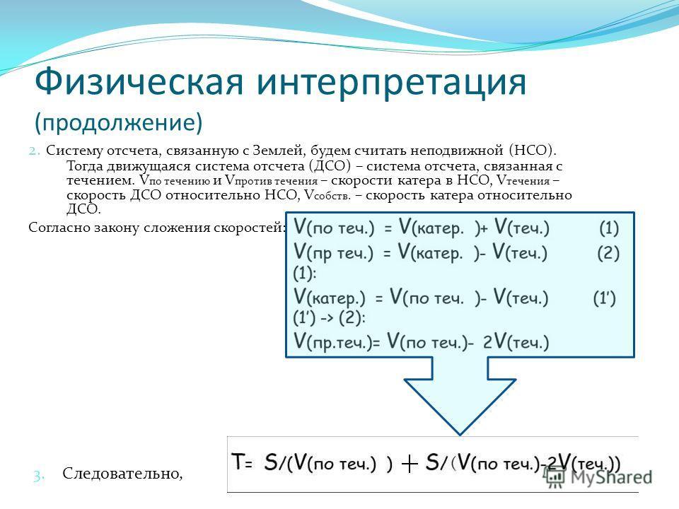 Физическая интерпретация (продолжение) 2. Систему отсчета, связанную с Землей, будем считать неподвижной (НСО). Тогда движущаяся система отсчета (ДСО) – система отсчета, связанная с течением. V по течению и V против течения – скорости катера в НСО, V