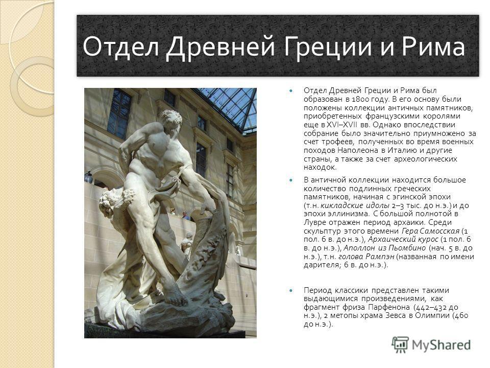Отдел Древней Греции и Рима Отдел Древней Греции и Рима был образован в 1800 году. В его основу были положены коллекции античных памятников, приобретенных французскими королями еще в XVI–XVII вв. Однако впоследствии собрание было значительно приумнож