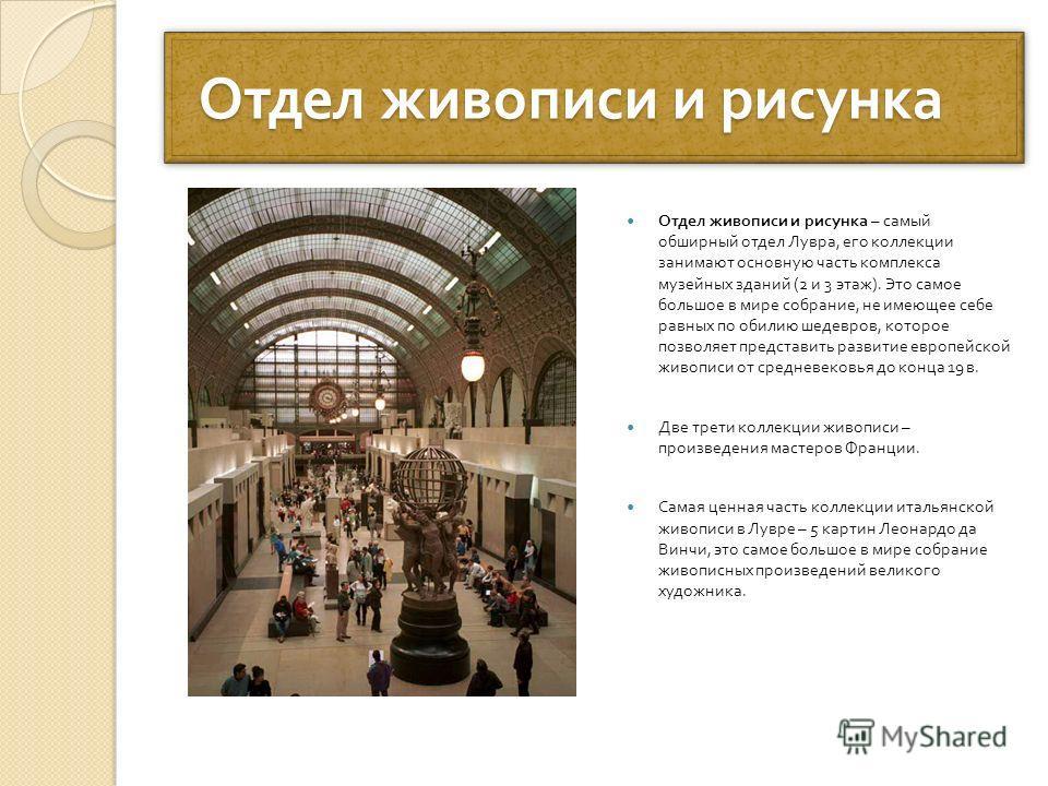 Отдел живописи и рисунка Отдел живописи и рисунка Отдел живописи и рисунка – самый обширный отдел Лувра, его коллекции занимают основную часть комплекса музейных зданий (2 и 3 этаж ). Это самое большое в мире собрание, не имеющее себе равных по обили
