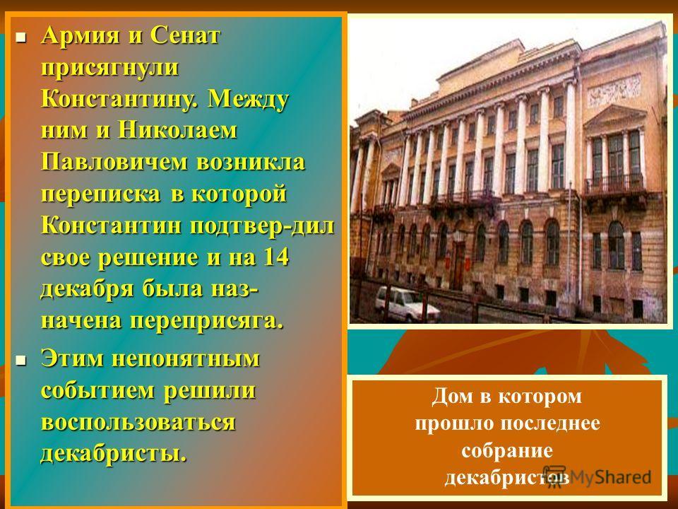Армия и Сенат присягнули Константину. Между ним и Николаем Павловичем возникла переписка в которой Константин подтвер-дил свое решение и на 14 декабря была наз- начена переприсяга. Армия и Сенат присягнули Константину. Между ним и Николаем Павловичем