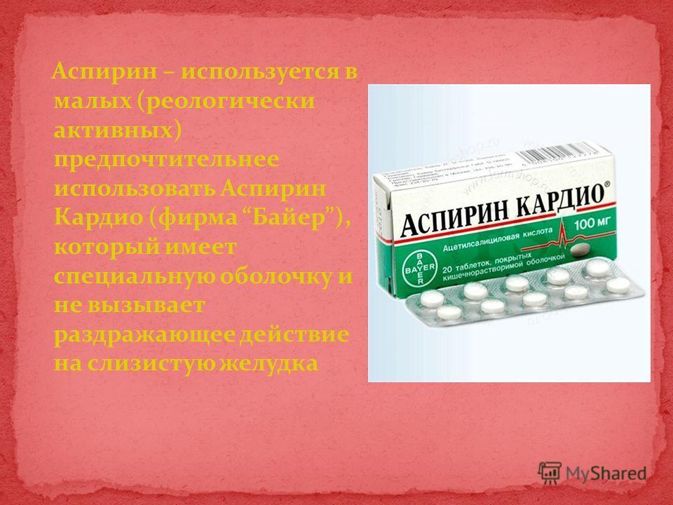 Аспирин – используется в малых (реологически активных) предпочтительнее использовать Аспирин Кардио (фирма Байер), который имеет специальную оболочку и не вызывает раздражающее действие на слизистую желудка