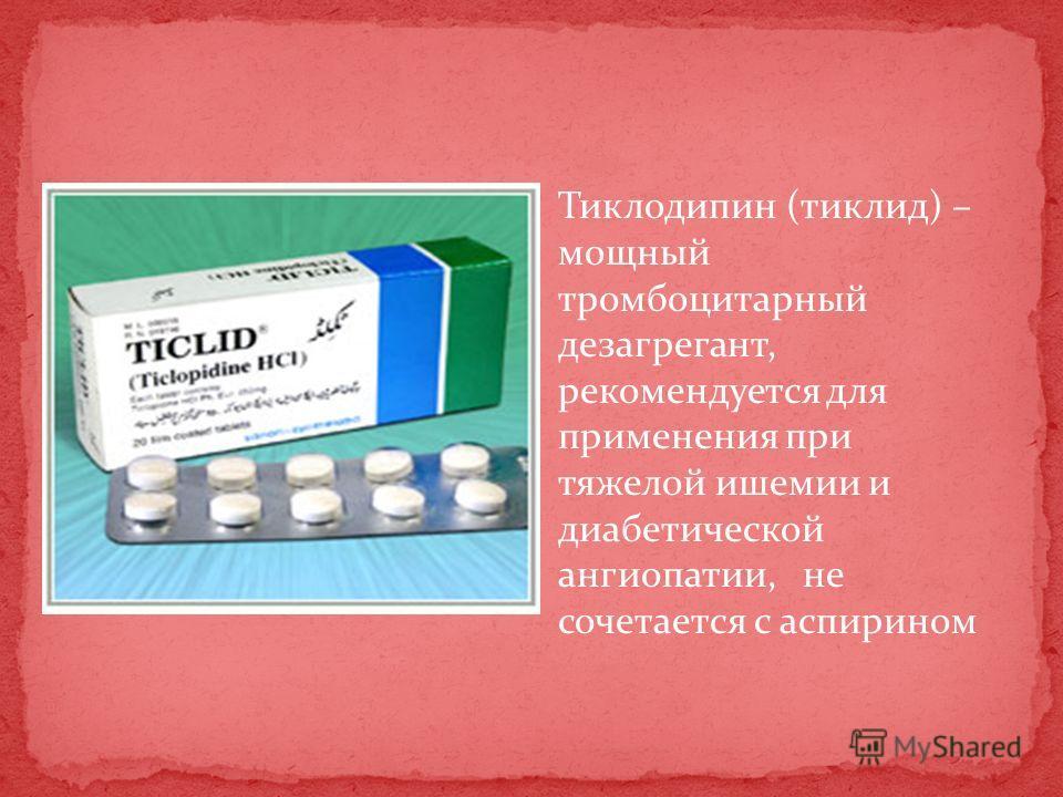 Тиклодипин (тиклид) – мощный тромбоцитарный дезагрегант, рекомендуется для применения при тяжелой ишемии и диабетической ангиопатии, не сочетается с аспирином