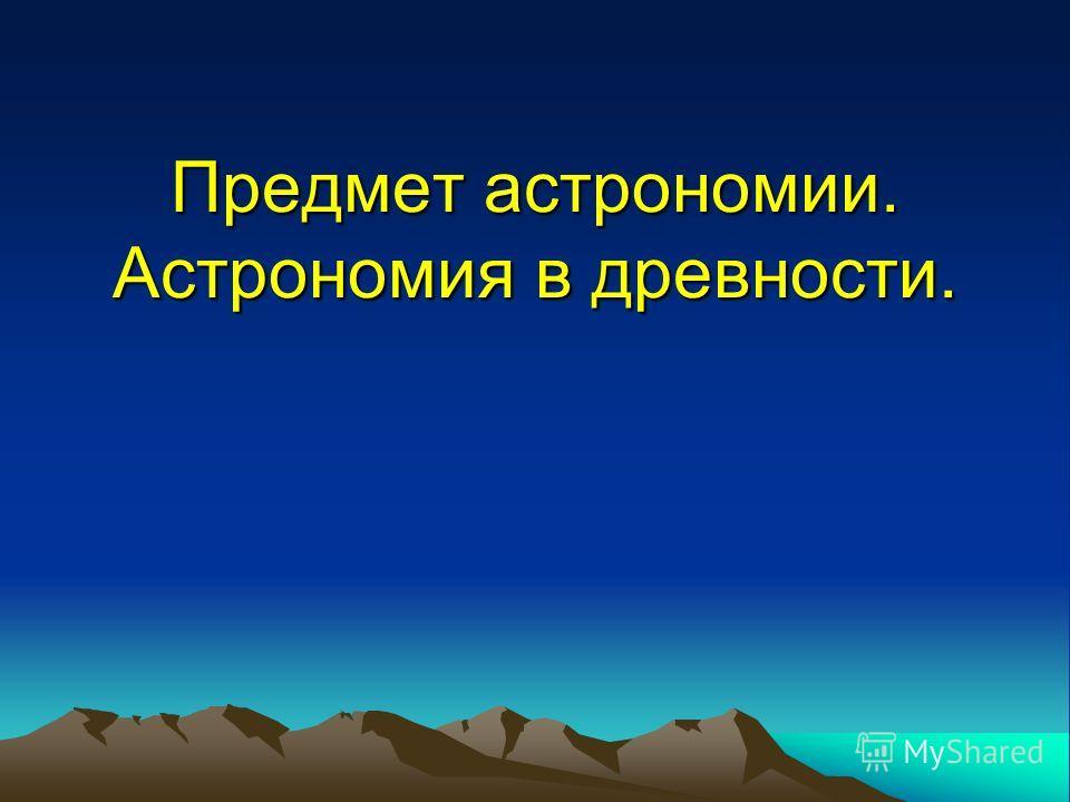 Предмет астрономии. Астрономия в древности.