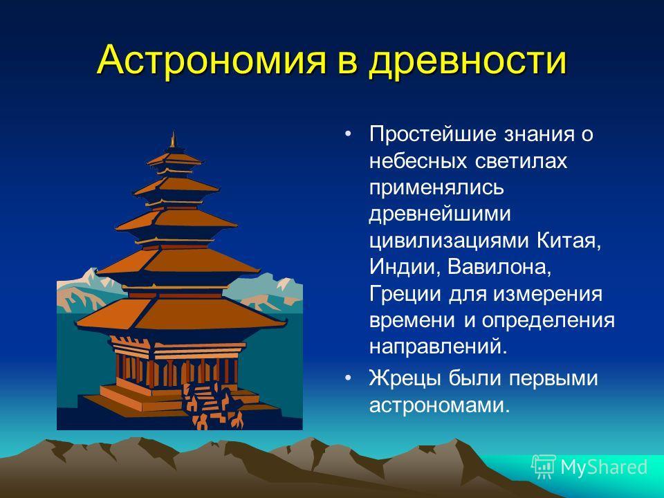 Астрономия в древности Простейшие знания о небесных светилах применялись древнейшими цивилизациями Китая, Индии, Вавилона, Греции для измерения времени и определения направлений. Жрецы были первыми астрономами.