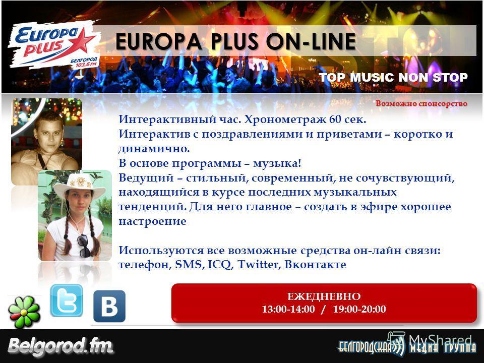 TOP MUSIC NON STOP ЕЖЕДНЕВНО 13:00-14:00 / 19:00-20:00 ЕЖЕДНЕВНО 13:00-14:00 / 19:00-20:00 EUROPA PLUS ON-LINE EUROPA PLUS ON-LINE Возможно спонсорство Интерактивный час. Хронометраж 60 сек. Интерактив с поздравлениями и приветами – коротко и динамич