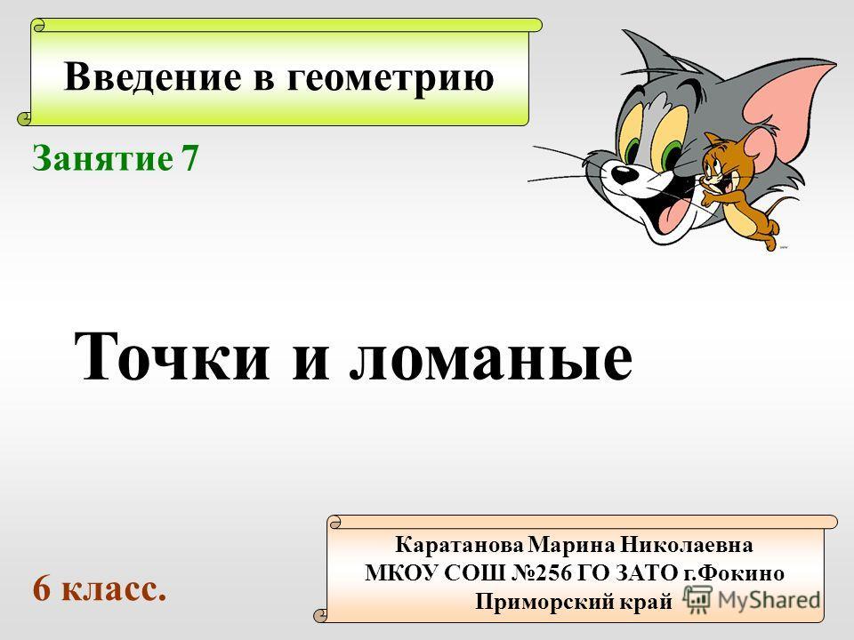 Введение в геометрию Каратанова Марина Николаевна МКОУ СОШ 256 ГО ЗАТО г.Фокино Приморский край Занятие 7 Точки и ломаные 6 класс.