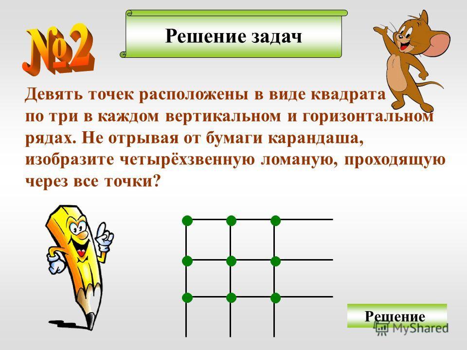Решение задач Решение Девять точек расположены в виде квадрата по три в каждом вертикальном и горизонтальном рядах. Не отрывая от бумаги карандаша, изобразите четырёхзвенную ломаную, проходящую через все точки?