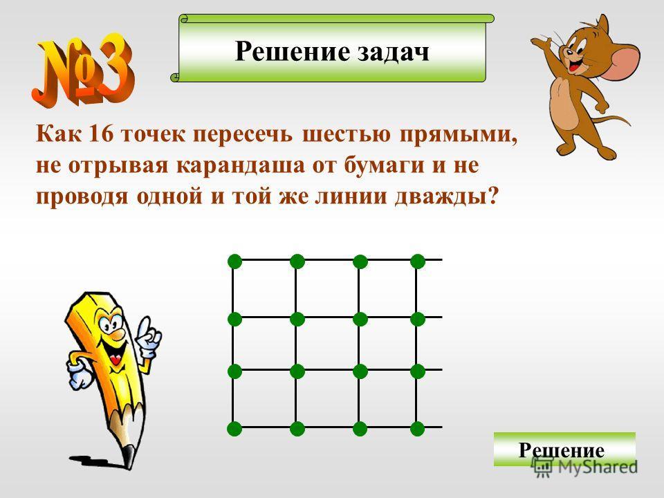 Решение задач Как 16 точек пересечь шестью прямыми, не отрывая карандаша от бумаги и не проводя одной и той же линии дважды? Решение