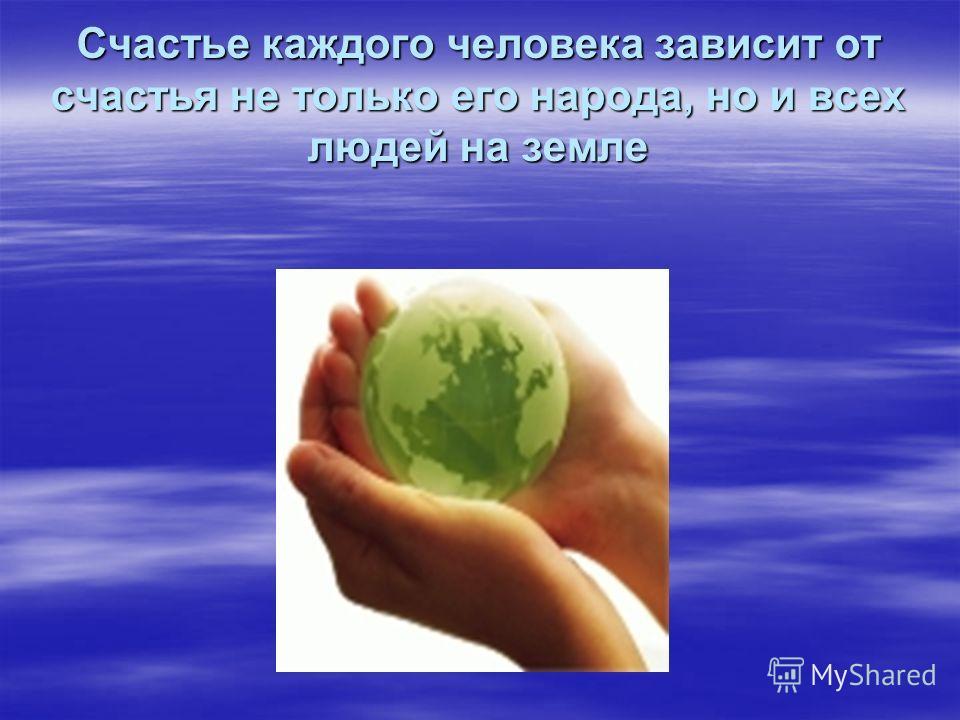Счастье каждого человека зависит от счастья не только его народа, но и всех людей на земле