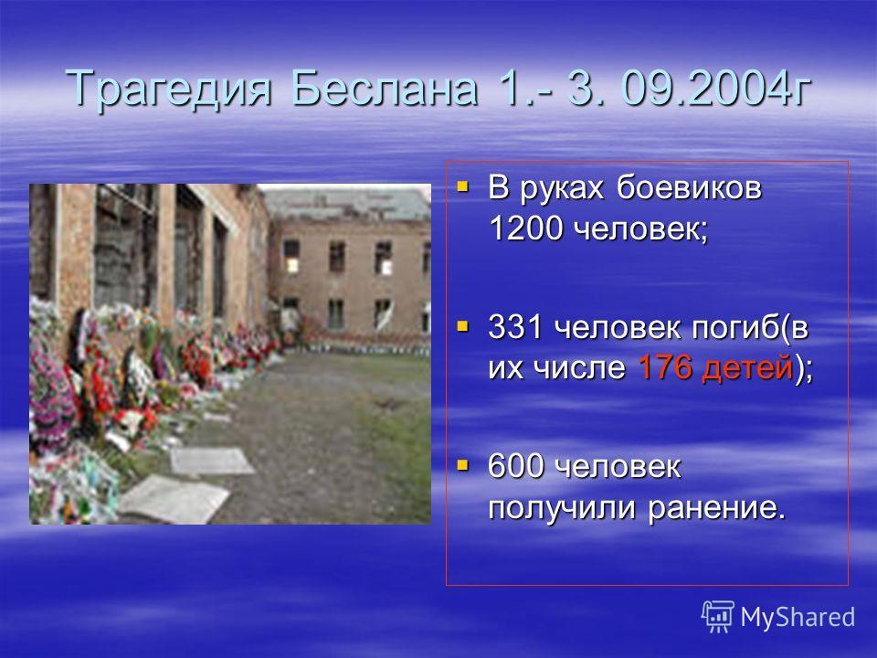 Трагедия Беслана 1.- 3. 09.2004г В руках боевиков 1200 человек; В руках боевиков 1200 человек; 331 человек погиб(в их числе 176 детей); 331 человек погиб(в их числе 176 детей); 600 человек получили ранение. 600 человек получили ранение.